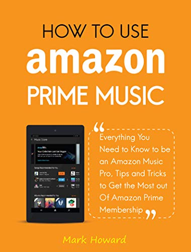 How to Use Amazon Prime Music: Everything You Need to Know to be an Amazon Music Pro, Tips and Tricks to Get the Most out Of Amazon Prime Membership (English Edition)