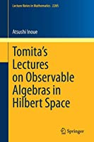 Tomita's Lectures on Observable Algebras in Hilbert Space (Lecture Notes in Mathematics, 2285)