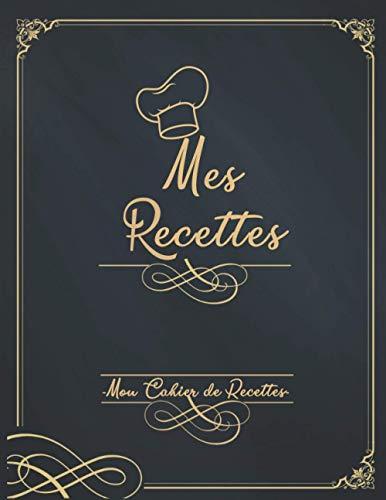 Mes Recettes Mon Cahier de Recettes: Mon Carnet pour 100 recettes à compléter - Un carnet de recettes à remplir - Livre de Cuisine...