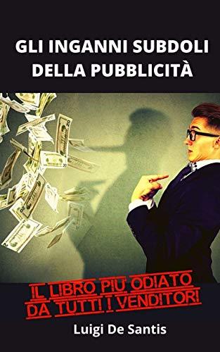 GLI INGANNI SUBDOLI DELLA PUBBLICITÀ: Il modo per scoprire le tecniche di vendita, di persuasione, di manipolazione e risparmiare molti soldi. Il libro ... da tutti i venditori. (Italian Edition)