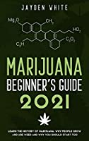 Marijuana Beginner's Guide 2021: Learn the History of Marijuana, Why people grow and use Weed and why you should start too.