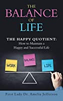 The Balance of Life: The Happy Quotient: How to Maintain a Happy and Successful Life