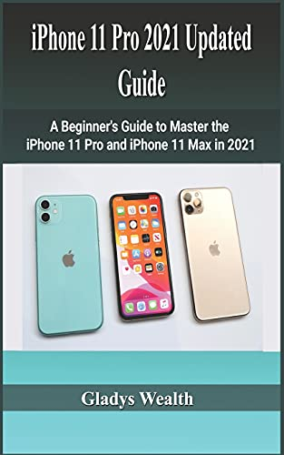 iPhone 11 Pro 2021 Updated Guide: A Beginner's Guide to Master the iPhone 11 pro, and iPhone 11 max in 2021