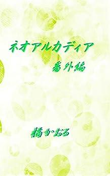 [橘かおる]のネオアルカディア 番外編 ネオアルカディアシリーズ (ボーイズラブ)