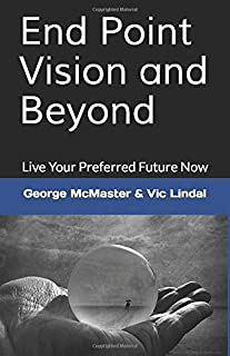 End Point Vision and Beyond: Live Your Preferred Future Now