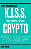 KISS Crypto (Keep It Simple Steps to Crypto): A guide in plain English for those who want to know more, don't know where to start and want to get ahead in an evolving financial world