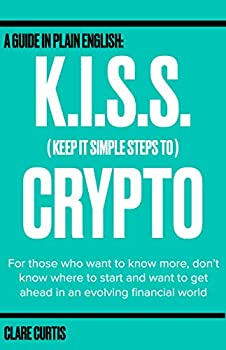 KISS Crypto  Keep It Simple Steps to Crypto   A guide in plain English for those who want to know more don t know where to start and want to get ahead in an evolving financial world