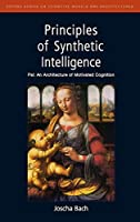 Principles of Synthetic Intelligence: PSI: An Architecture of Motivated Cognition (Oxford Series on Cognitive Models and Architectures)