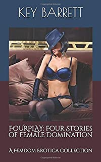 Fourplay: Four Stories of Female Domination: A Femdom Erotica Collection