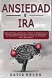 ANSIEDAD E IRA: Cómo reconocer, identificar y manejar el trastorno de la ansiedad. Remedios efectivos para eliminar rápidamente los pensamientos negativos, el estrés y la depresión. Guia Psicológica