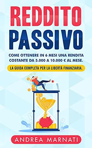 REDDITO PASSIVO: Come ottenere in 6 mesi una rendita costante da 5.000 a 10.000 € al mese. La Guida completa per la libertà finanziaria.