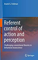 Referent control of action and perception: Challenging conventional theories in behavioral neuroscience