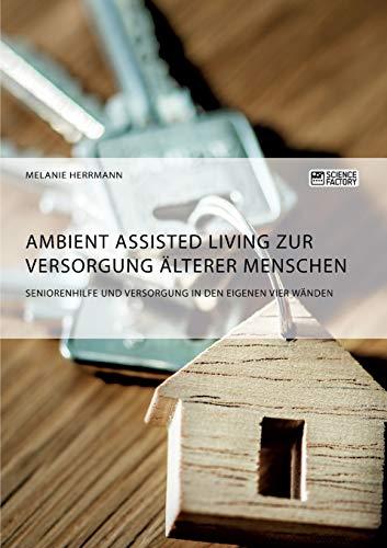 Ambient Assisted Living zur Versorgung älterer Menschen. Seniorenhilfe und Versorgung in den eigenen vier Wänden