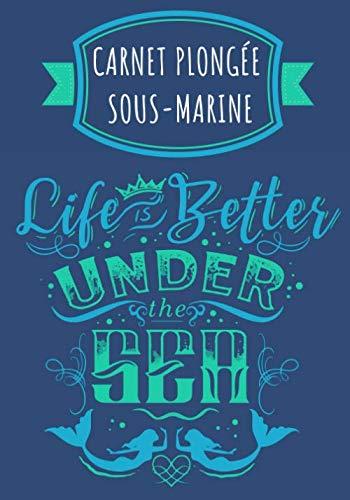 Life is Better Under The Sea: Carnet de Plongée Sous Marine | Journal de bord Plongeur pour Garder une trace et Noter Vos Entraînements, Plongées, ... | Format Large 100 Pages | Cadeau Plongeur.