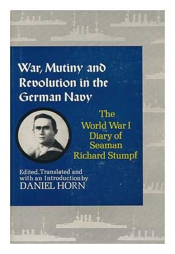 War, Mutiny, and Revolution in the German Navy; the World War I Diary of Seaman Richard Stumpf. Edited, Translated, and with an Introd. by Daniel Horn