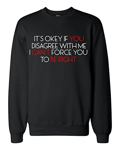 It's Okey If You Disagree with Me I Can't Force You to Be Right Classic Sweatshirt Medium