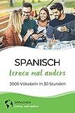 Spanisch lernen mal anders - 3000 Vokabeln in 30 Stunden: Systematisches Merken von 3000 spanischen Vokabeln mit einzigartigen Gedächtnistechniken für Anfänger, Wiedereinsteiger und Fortgeschrittene