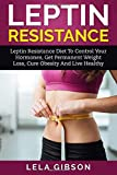 Leptin Resistance - Leptin Diet to Control Your Hormones, Get Permanent Weight Loss, Cure Obesity and Live Healthy (Leptin Resistance, Leptin Diet, Ghrelin, Adiponectin)