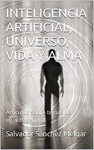 INTELIGENCIA ARTIFICIAL, UNIVERSO, VIDA Y ALMA: Artículos sobre temas de interés general