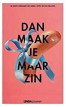 Dan maak je maar zin: De beste verhalen uit LINDA. over seks en relaties van [Linda de Mol, Saskia Noort, Els Rozenbroek, Corine Koole]
