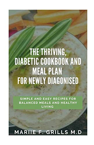 The Thriving, Diabetic Cookbook and Meal Plan for Newly Diagonised: Simple and Easy Recipes for Balanced Meals and Healthy Living