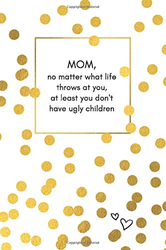 MOM, no matter what life throws at you, at least you don't have ugly children: A funny notebook for all moms that love to journal, take notes, write ... or if you have no idea what else to buy :-)