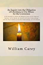 An Inquiry into the Obligation of Christians to Use Means for the Conversion: of the Heathen in which the Religious State of the Different Nations of ... of Further Undertakings, are Considered.