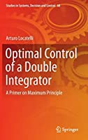 Optimal Control of a Double Integrator: A Primer on Maximum Principle (Studies in Systems, Decision and Control (68))