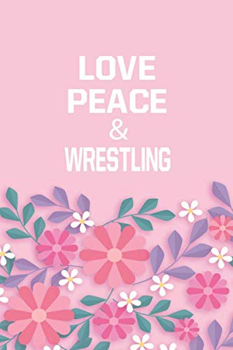 Love Peace & Wrestling: Wrestling Notebook/ Athletes Gift, 120 Pages, 6x9, Soft Cover, Matte Finish