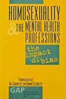 Homosexuality and the Mental Health Professions: The Impact of Bias (GAP REPORT (GROUP FOR THE ADVANCEMENT OF PSYCHIATRY))