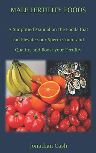 MALE FERTILITY FOODS: A Simplified Manual on the Foods that can Elevate your Sperm Count and Quality, and Boost your Fertility