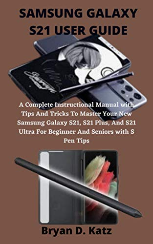 SAMSUNG GALAXY S21 USER GUIDE: An Instructional Manual with Tips And Tricks To Master...