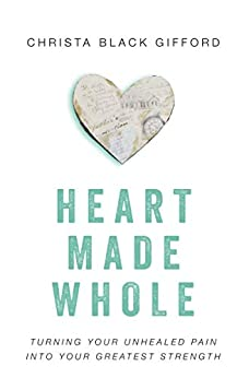 Heart Made Whole: Turning Your Unhealed Pain into Your Greatest Strength by [Christa Black Gifford, Lisa Bevere]
