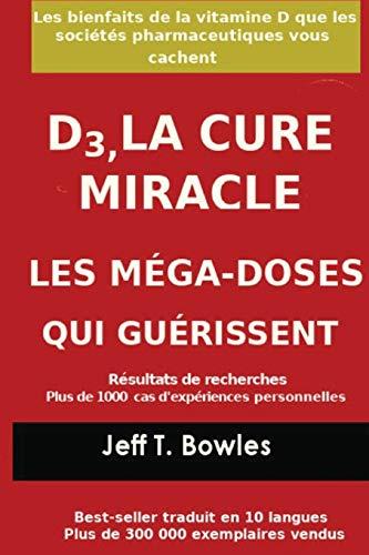 D3, LA CURE MIRACLE LES MÉGA-DOSES QUI GUÉRISSENT Résultats des recherches plus de 1,000 cas d' expériences personnelles: Les Bienfaits de la vitamin D que les Sociétés Pharmaceutiques Vous cachent
