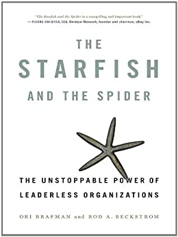 The Starfish and the Spider: The Unstoppable Power of Leaderless Organizations by [Ori Brafman, Rod A. Beckstrom]