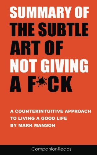 Summary of The Subtle Art of Not Giving a F*ck: A Counterintuitive Approach to Living a Good Life by