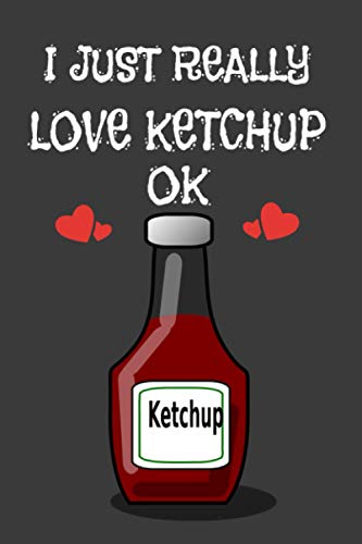 I Just Really Love Ketchup : Ketchup Lover Gifts for Girls, Blank Lined Notebook to Write In for Notes, To Do Lists, Notepad, Journal, Funny Gifts for ... 120 Pages, 6x9, Soft Cover, Matte Finish