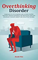 Overthinking Disorder: Learn How To Stop Worrying And Activate Positive Thoughts Through Awareness And Meditation. Effective Strategies To Relieve Anxiety And Declutter The Mind.