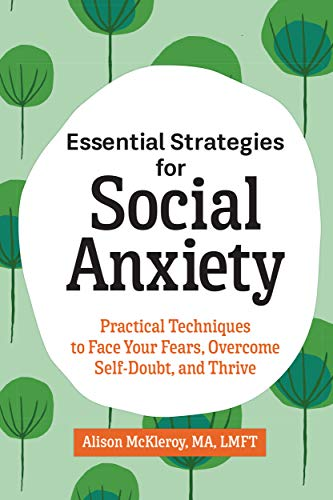 Essential Strategies for Social Anxiety: Practical Techniques to Face Your Fears, Overcome Self-Doubt, and Thrive