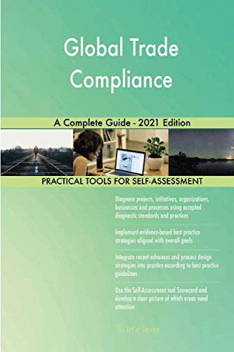 Global Trade Compliance A Complete Guide - 2021 Edition