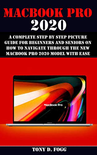 MACBOOK PRO 2020 : A Complete Step By Step Picture Guide For Beginners And Seniors On How To Navigate Through The New MacBook Pro 2020 Model With Ease