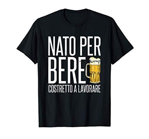 Uomo Nato Per Bere Costretto A Lavorare Regalo Per Amante Birra Maglietta