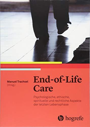 End–of–Life Care: Psychologische, ethische, spirituelle und rechtliche Aspekte der letzten Lebensphase