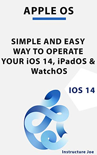 APPLE OS: SIMPLE AND EASY WAY TO OPERATE YOUR iOS 14, iPadOS &...
