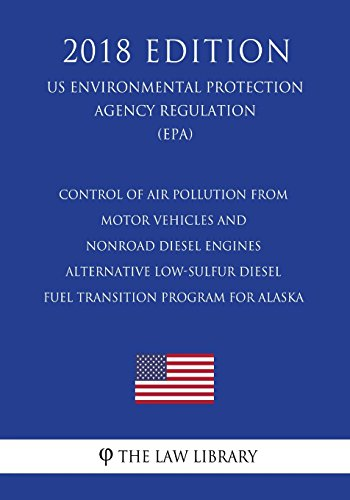 Control of Air Pollution From Motor Vehicles and Nonroad Diesel Engines - Alternative Low-Sulfur Diesel Fuel Transition Program for Alaska (US ... Agency Regulation) (EPA) (2018 Edition)
