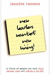 New Leaders Wanted - Now Hiring!: 12 kinds of People You Must Find, Seduce, Hire and Create a Job for Paperback