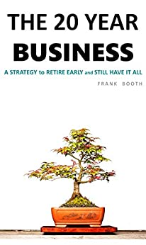 The 20 Year Business: A Strategy to RETIRE EARLY (and STILL have it all) by [Frank Booth]