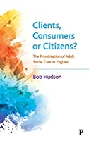 Clients, Consumers or Citizens?: The Privatisation of Adult Social Care in England