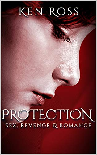 PROTECTION: sex, revenge & romance (Ken Ross Romantic/Erotic Suspense Series Book 2) (English Edition)