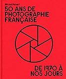 50 Ans de Photographie Française. De 1970 a Nos Jours